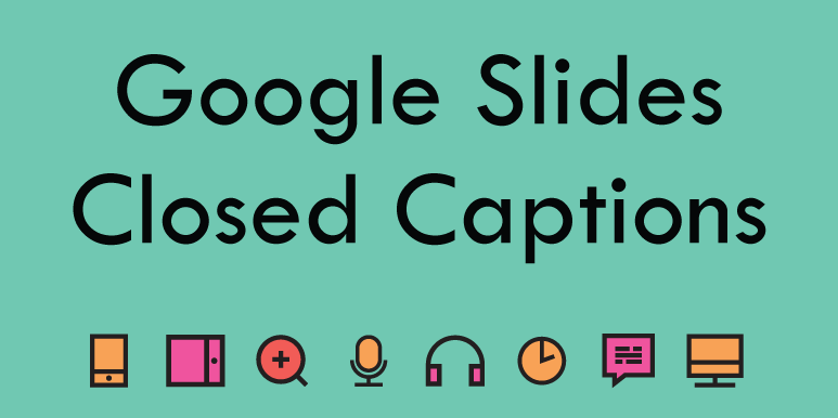 Google Slides – Closed Captions as you Present.